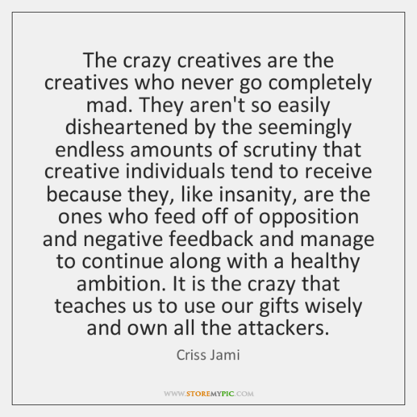 The crazy creatives are the creatives who never go completely mad. They ...