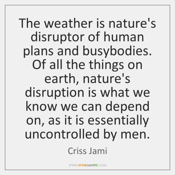 The weather is nature's disruptor of human plans and busybodies. Of all ...