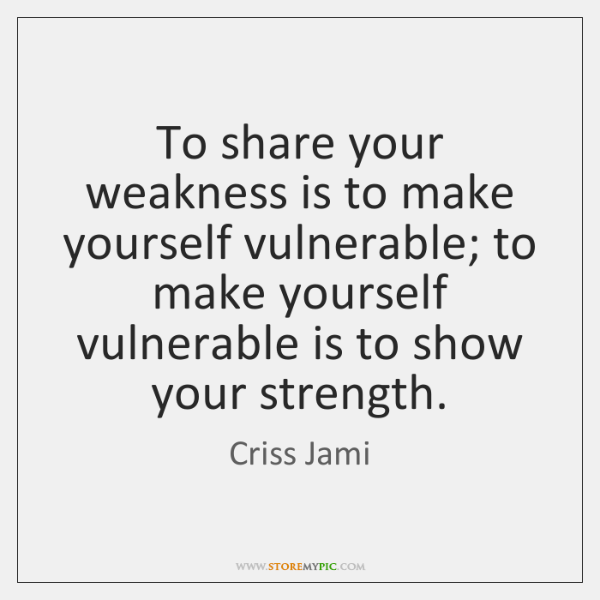 To share your weakness is to make yourself vulnerable; to make yourself ...