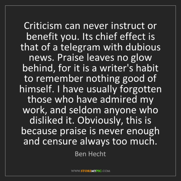 Ben Hecht: Criticism can never instruct or benefit you. Its chief...