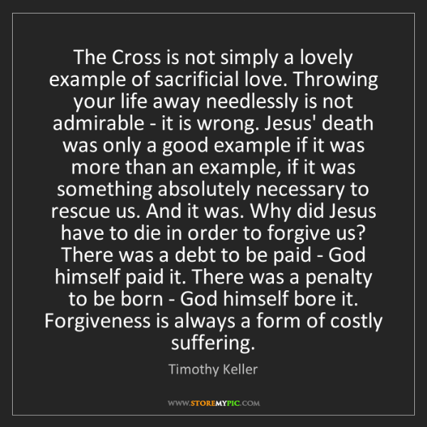 Timothy Keller: The Cross is not simply a lovely example of sacrificial...