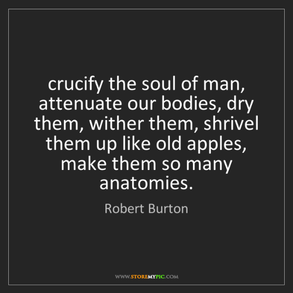 Robert Burton: crucify the soul of man, attenuate our bodies, dry them,...