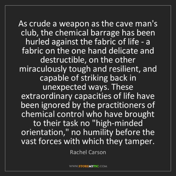 Rachel Carson: As crude a weapon as the cave man's club, the chemical...