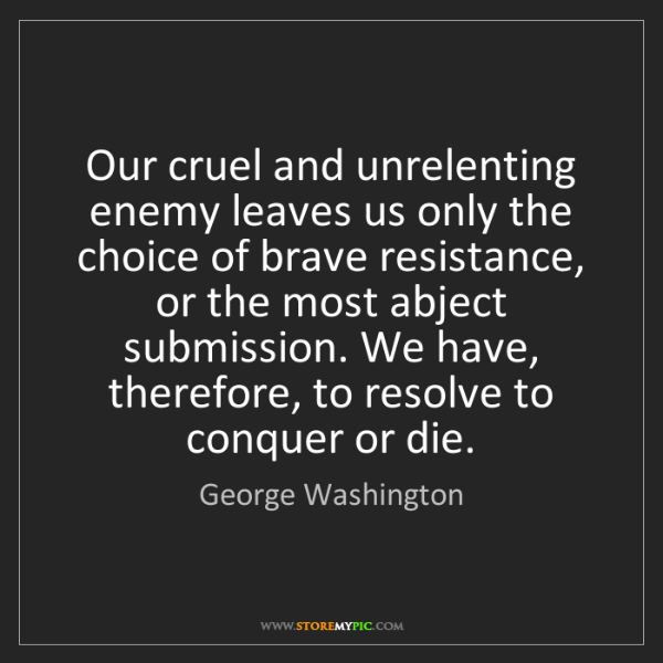 George Washington: Our cruel and unrelenting enemy leaves us only the choice...