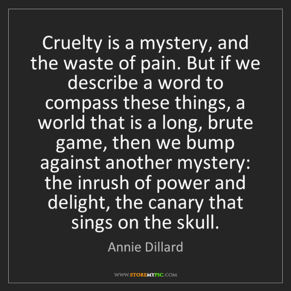 Annie Dillard: Cruelty is a mystery, and the waste of pain. But if we...