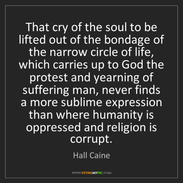 Hall Caine: That cry of the soul to be lifted out of the bondage...