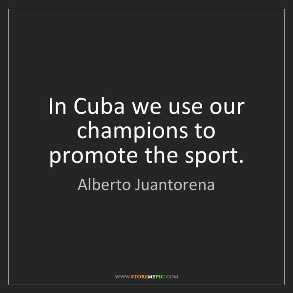 Alberto Juantorena: In Cuba we use our champions to promote the sport.