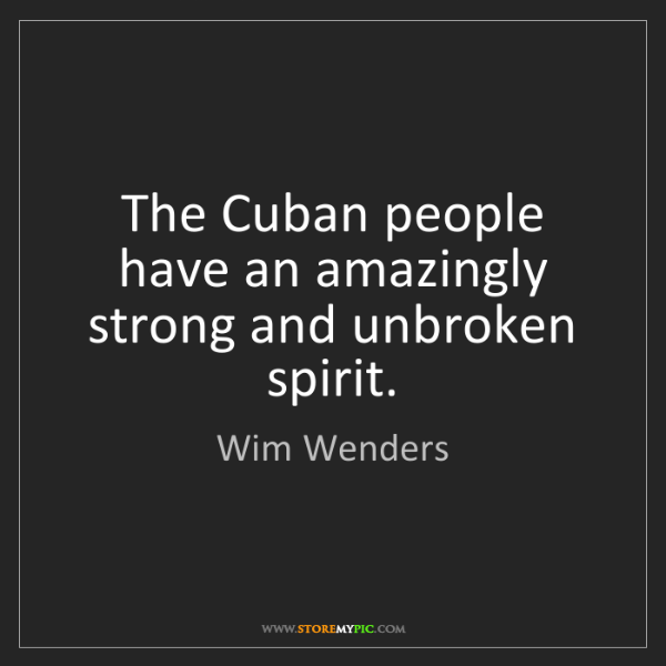 Wim Wenders: The Cuban people have an amazingly strong and unbroken...