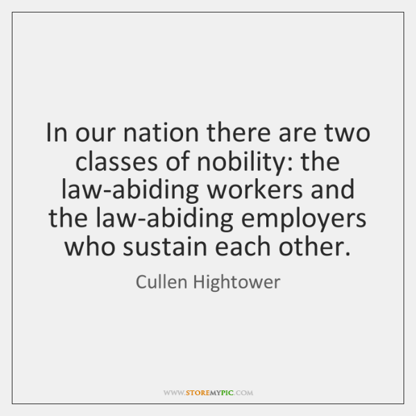 In our nation there are two classes of nobility: the law-abiding workers ...