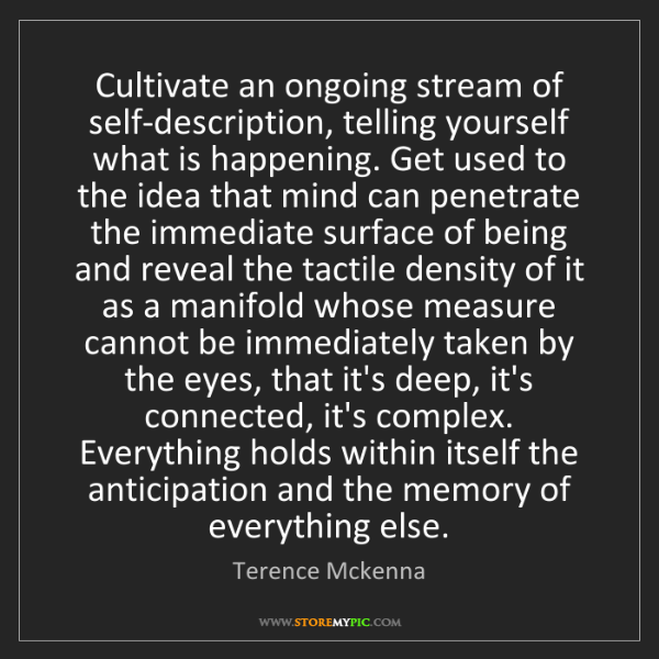 Terence Mckenna: Cultivate an ongoing stream of self-description, telling...