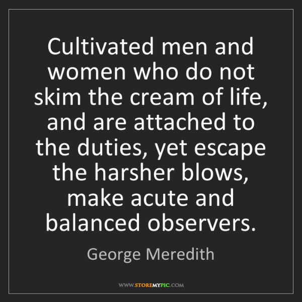 George Meredith: Cultivated men and women who do not skim the cream of...