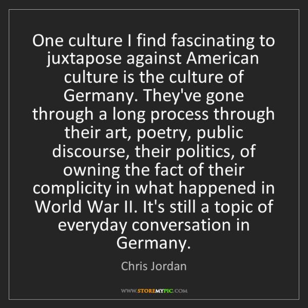 Chris Jordan: One culture I find fascinating to juxtapose against American...