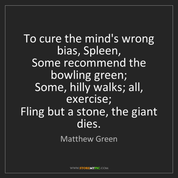 Matthew Green: To cure the mind's wrong bias, Spleen,   Some recommend...