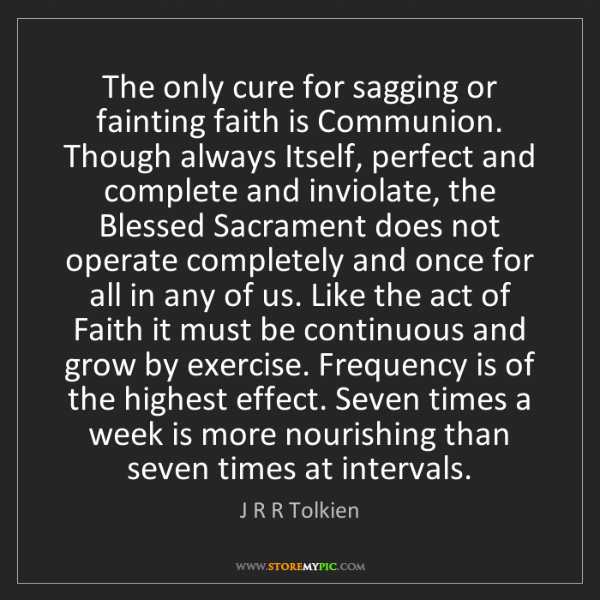 J R R Tolkien: The only cure for sagging or fainting faith is Communion....