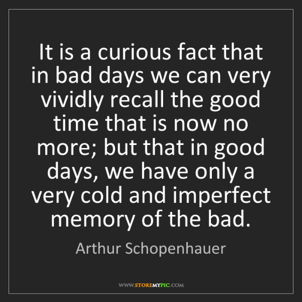 Arthur Schopenhauer: It is a curious fact that in bad days we can very vividly...