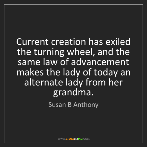 Susan B Anthony: Current creation has exiled the turning wheel, and the...