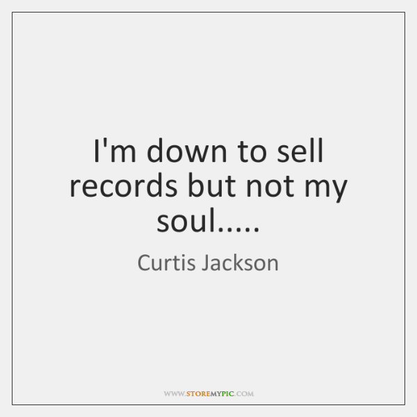 I'm down to sell records but not my soul.....