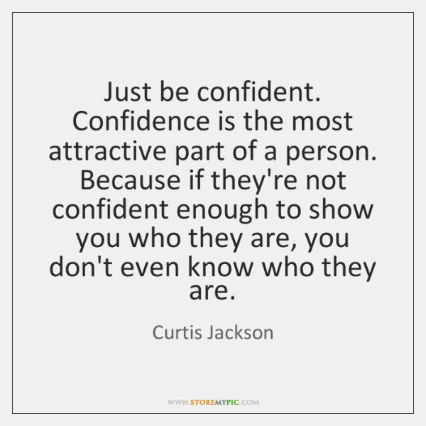 Just be confident. Confidence is the most attractive part of a person. ...