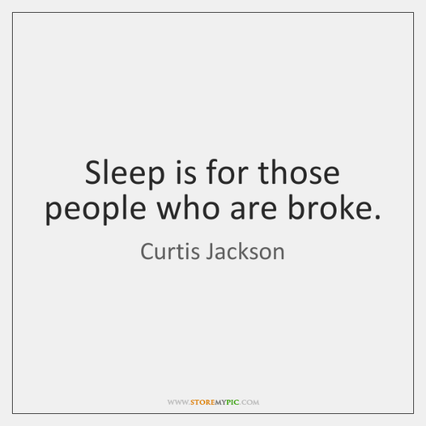 Sleep is for those people who are broke.