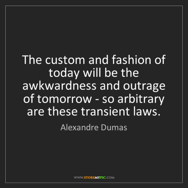 Alexandre Dumas: The custom and fashion of today will be the awkwardness...