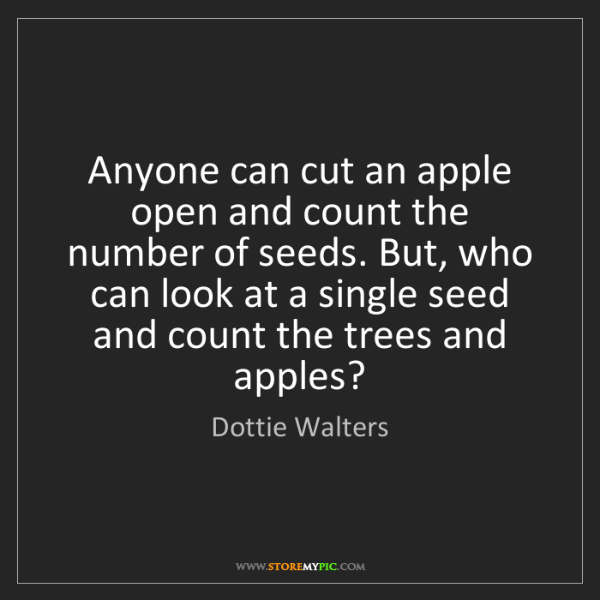 Dottie Walters: Anyone can cut an apple open and count the number of...