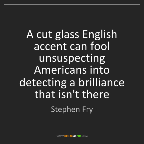 Stephen Fry: A cut glass English accent can fool unsuspecting Americans...