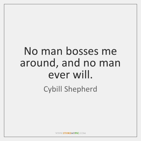 No man bosses me around, and no man ever will.