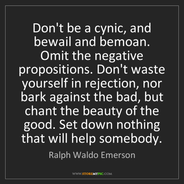 Ralph Waldo Emerson: Don't be a cynic, and bewail and bemoan. Omit the negative...