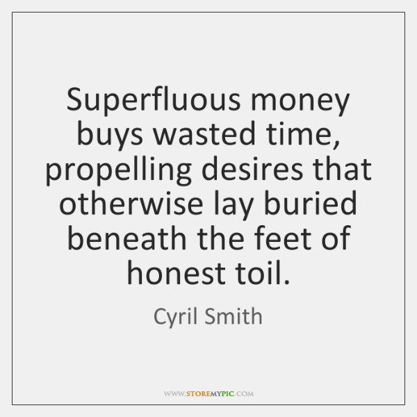 Superfluous money buys wasted time, propelling desires that otherwise lay buried beneath ...