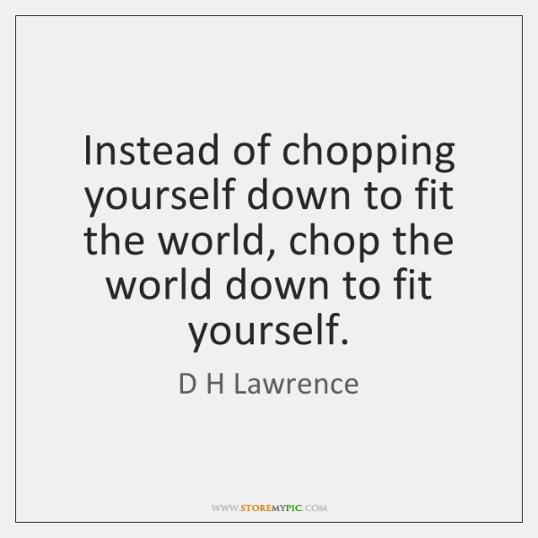 Instead of chopping yourself down to fit the world, chop the world ...