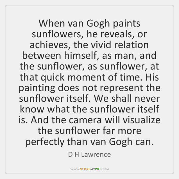 When van Gogh paints sunflowers, he reveals, or achieves, the vivid relation ...