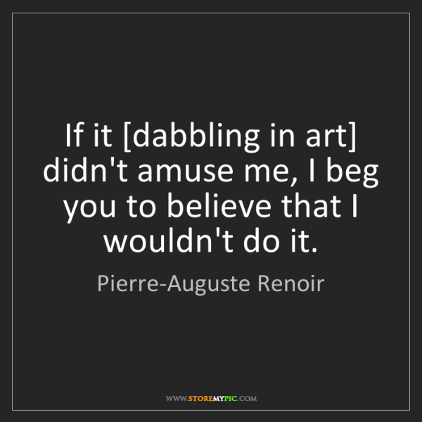 Pierre-Auguste Renoir: If it [dabbling in art] didn't amuse me, I beg you to...