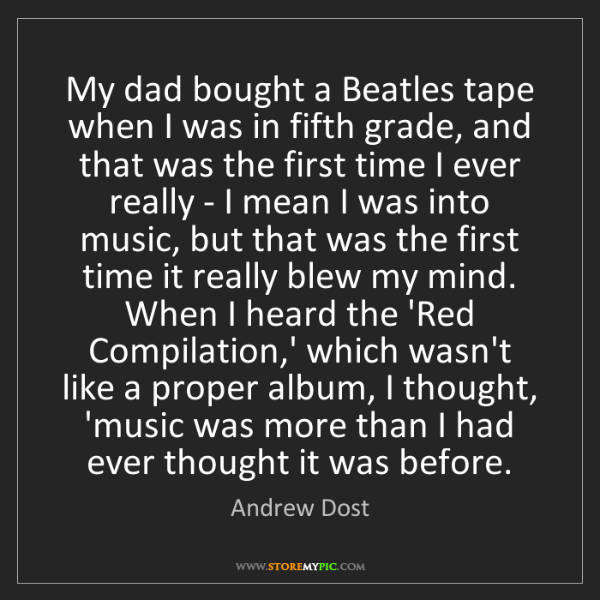 Andrew Dost: My dad bought a Beatles tape when I was in fifth grade,...