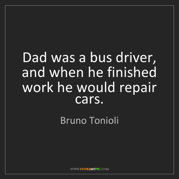 Bruno Tonioli: Dad was a bus driver, and when he finished work he would...
