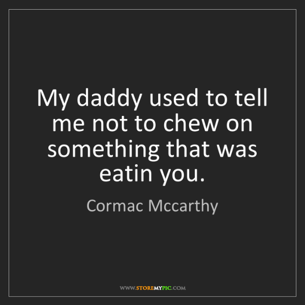 Cormac Mccarthy: My daddy used to tell me not to chew on something that...