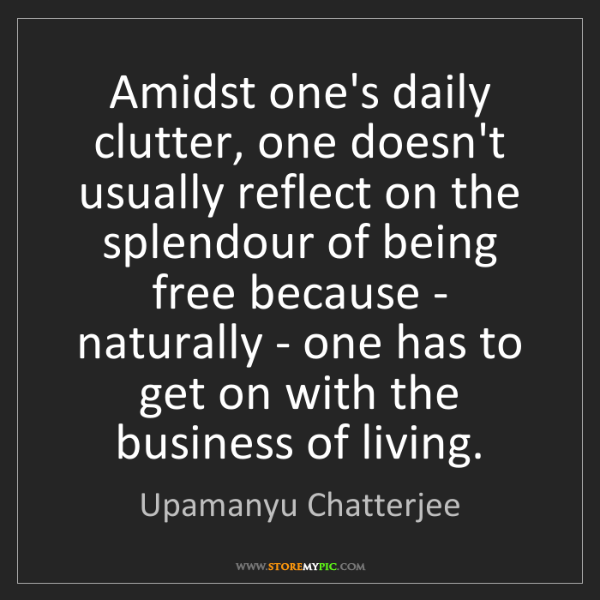 Upamanyu Chatterjee: Amidst one's daily clutter, one doesn't usually reflect...