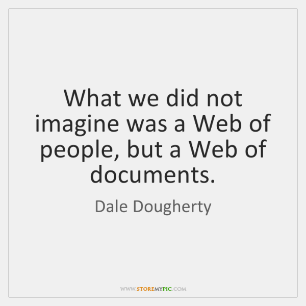 What we did not imagine was a Web of people, but a ...