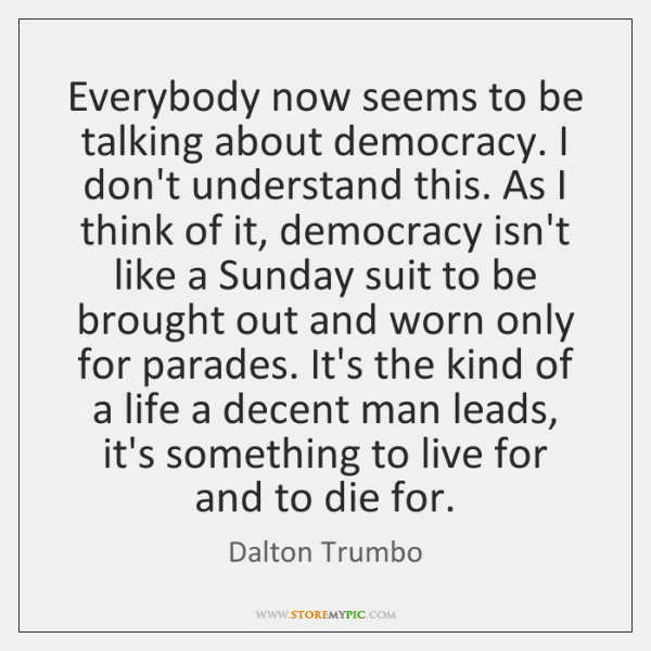 Everybody now seems to be talking about democracy. I don't understand this. ...
