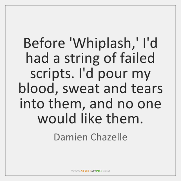 Before 'Whiplash,' I'd had a string of failed scripts. I'd pour ...
