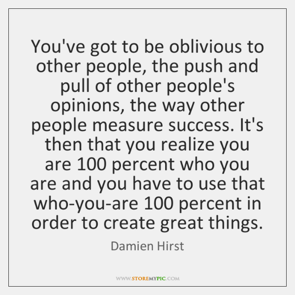 You've got to be oblivious to other people, the push and pull ...