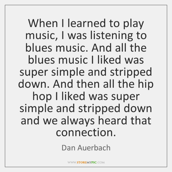When I learned to play music, I was listening to blues music. ...