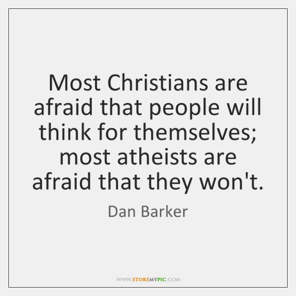 Most Christians are afraid that people will think for themselves; most atheists ...