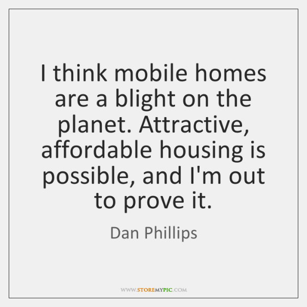 I think mobile homes are a blight on the planet. Attractive, affordable ...