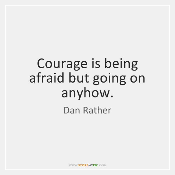 Courage is being afraid but going on anyhow.