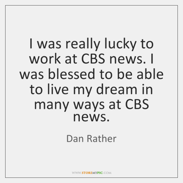 I was really lucky to work at CBS news. I was blessed ...