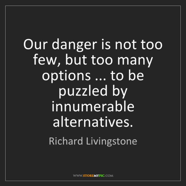 Richard Livingstone: Our danger is not too few, but too many options ... to...