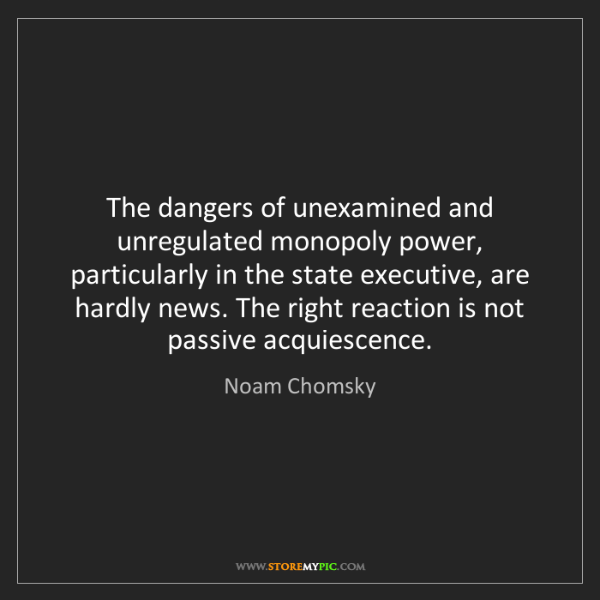 Noam Chomsky: The dangers of unexamined and unregulated monopoly power,...