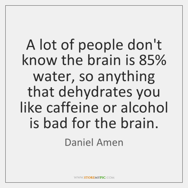 A lot of people don't know the brain is 85% water, so anything ...