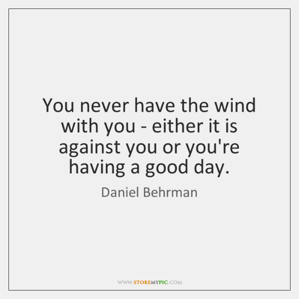 You never have the wind with you - either it is against ...