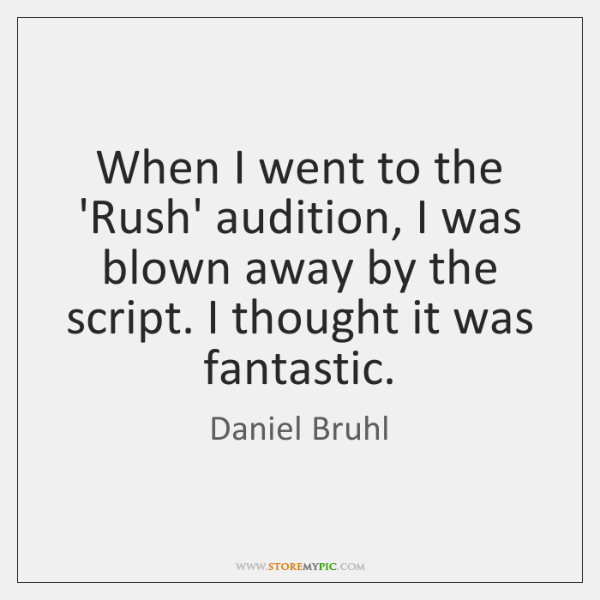 When I went to the 'Rush' audition, I was blown away by ...